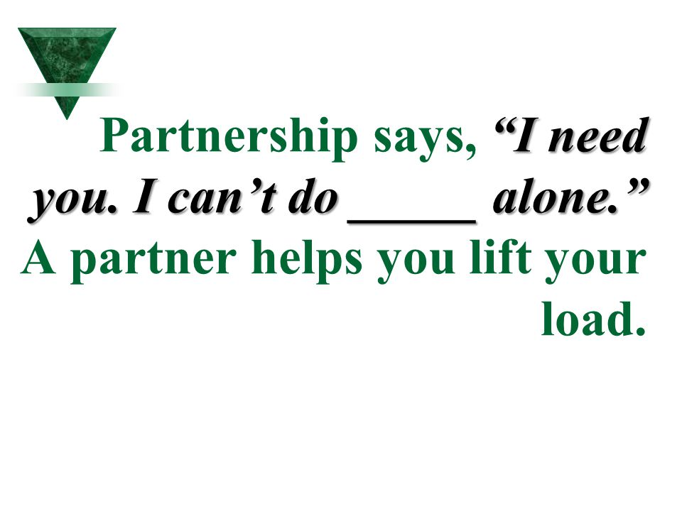 """I need you. I can't do _____ alone."" Partnership says, ""I need you. I can't do _____ alone."" A partner helps you lift your load."