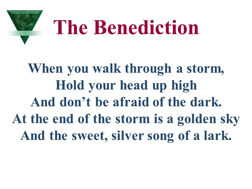 The Benediction When you walk through a storm, Hold your head up high And don't be afraid of the dark. At the end of the storm is a golden sky And the