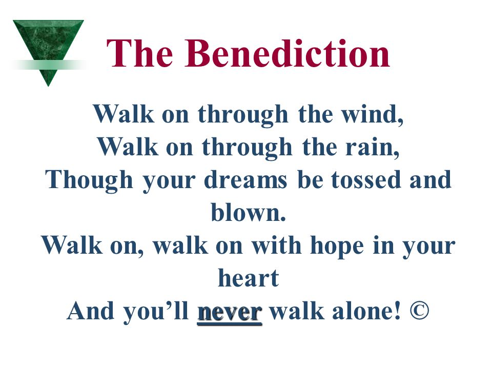 never The Benediction Walk on through the wind, Walk on through the rain, Though your dreams be tossed and blown. Walk on, walk on with hope in your h