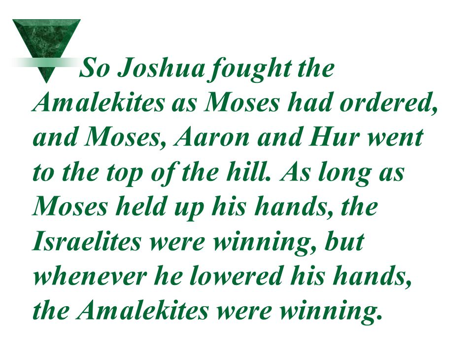So Joshua fought the Amalekites as Moses had ordered, and Moses, Aaron and Hur went to the top of the hill. As long as Moses held up his hands, the Is