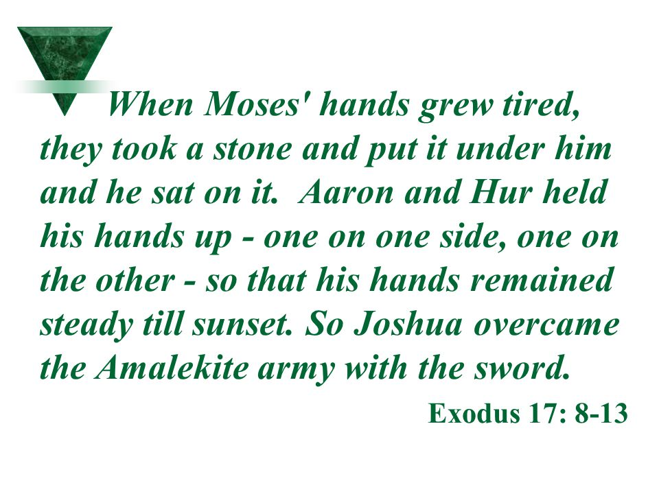 When Moses' hands grew tired, they took a stone and put it under him and he sat on it. Aaron and Hur held his hands up - one on one side, one on the o
