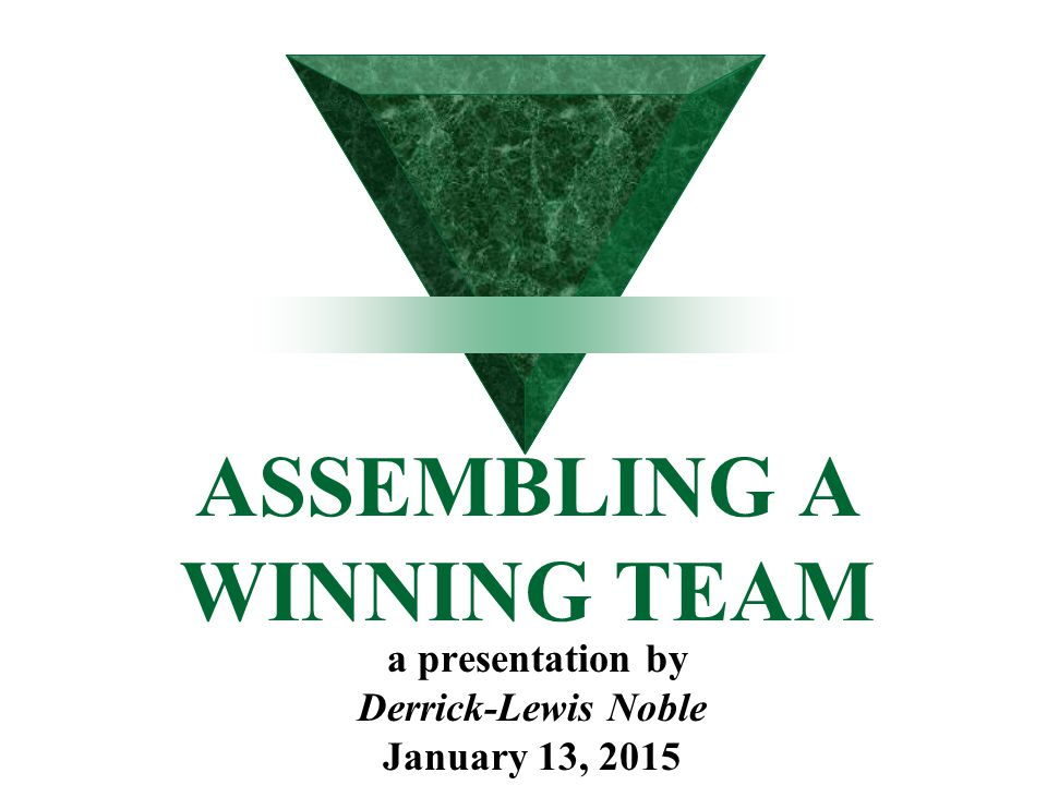 ASSEMBLING A WINNING TEAM a presentation by Derrick-Lewis Noble January 13, 2015