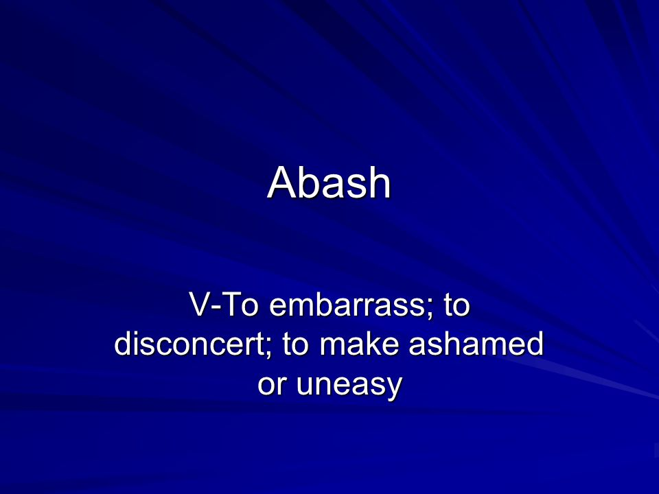 Abash V-To embarrass; to disconcert; to make ashamed or uneasy