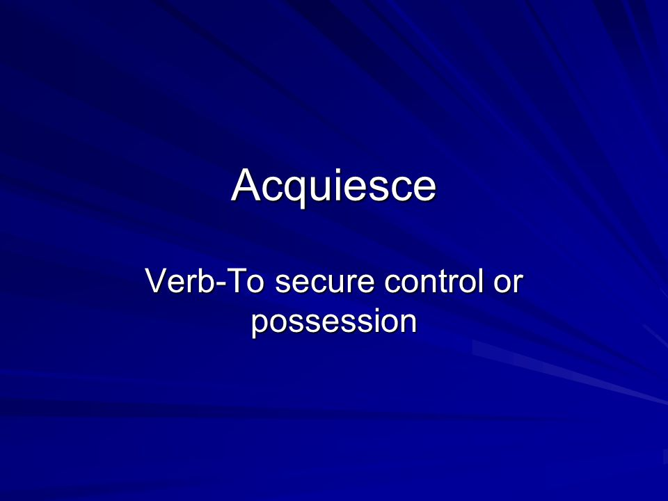 Acquiesce Verb-To secure control or possession