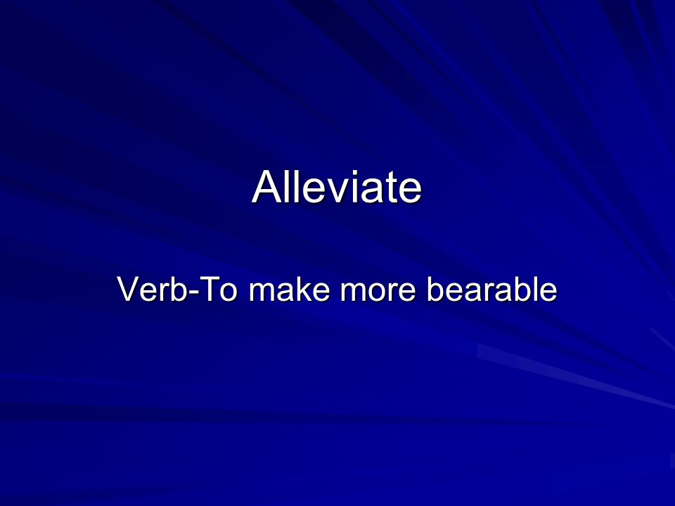 Alleviate Verb-To make more bearable