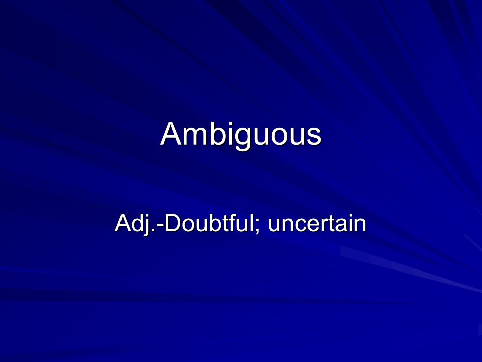 Ambiguous Adj.-Doubtful; uncertain