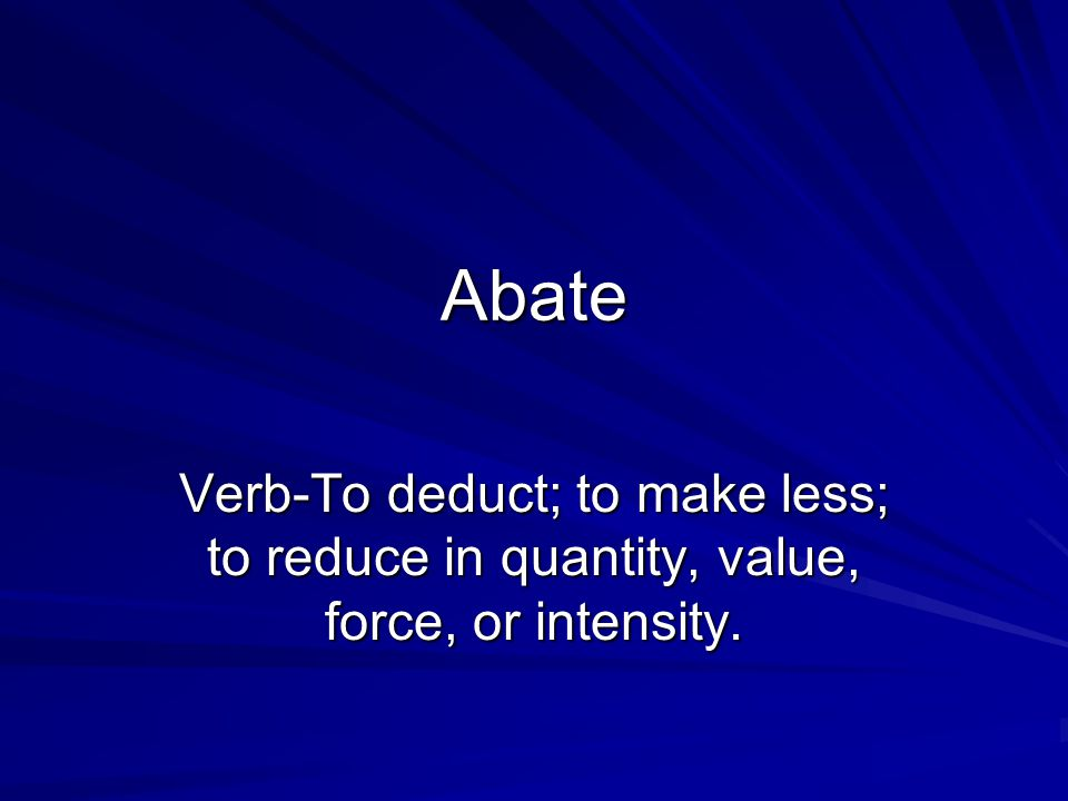 Abate Verb-To deduct; to make less; to reduce in quantity, value, force, or intensity.