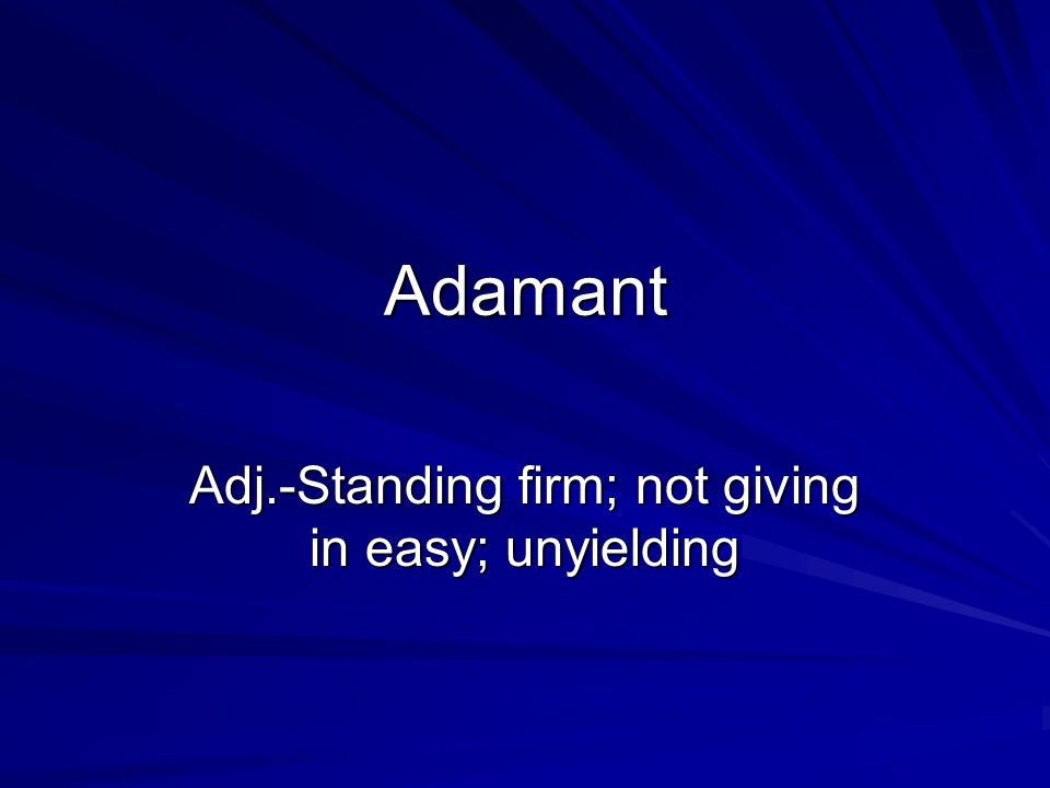 Adamant Adj.-Standing firm; not giving in easy; unyielding