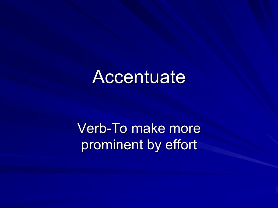 Accentuate Verb-To make more prominent by effort