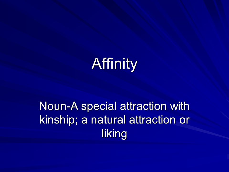 Affinity Noun-A special attraction with kinship; a natural attraction or liking