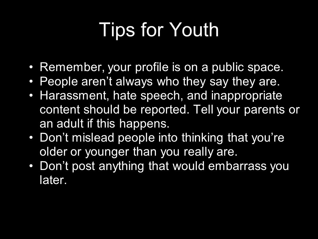 National Crime Prevention Council Tips for Youth Remember, your profile is on a public space. People aren't always who they say they are. Harassment,