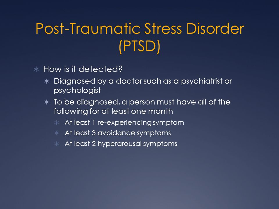 Post-Traumatic Stress Disorder (PTSD)  How is it detected?  Diagnosed by a doctor such as a psychiatrist or psychologist  To be diagnosed, a person