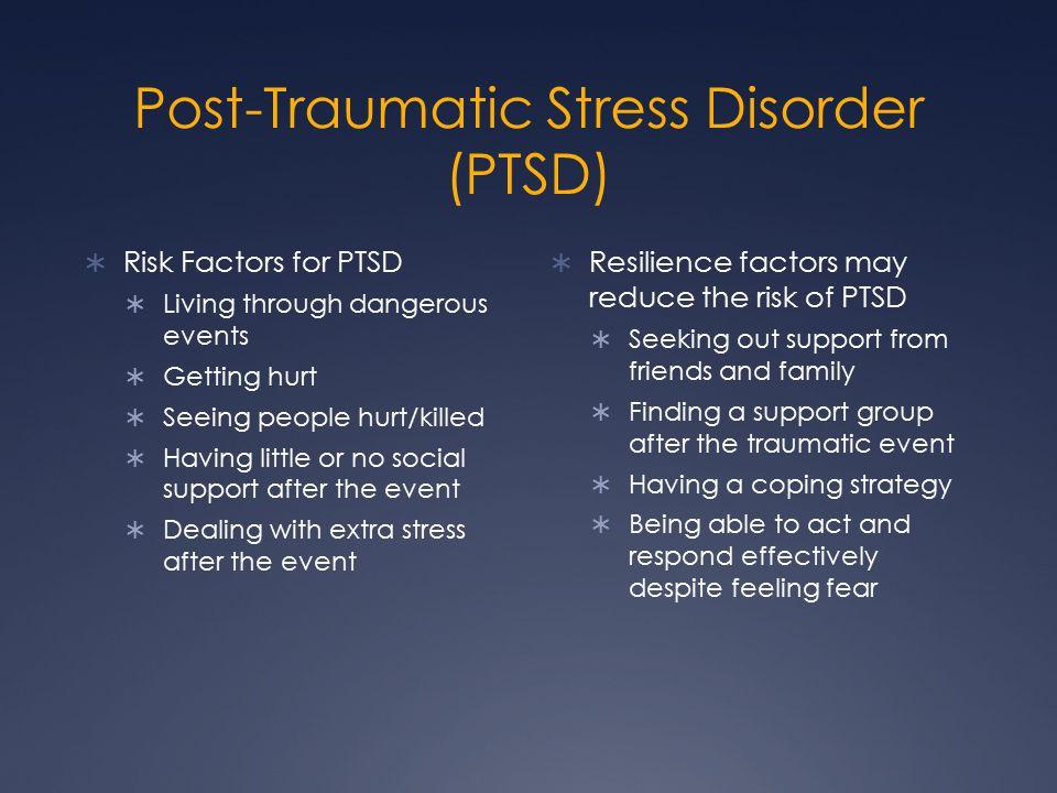 Post-Traumatic Stress Disorder (PTSD)  Risk Factors for PTSD  Living through dangerous events  Getting hurt  Seeing people hurt/killed  Having li