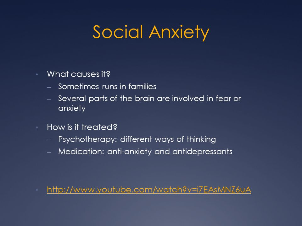 Social Anxiety What causes it? – Sometimes runs in families – Several parts of the brain are involved in fear or anxiety How is it treated? – Psychoth