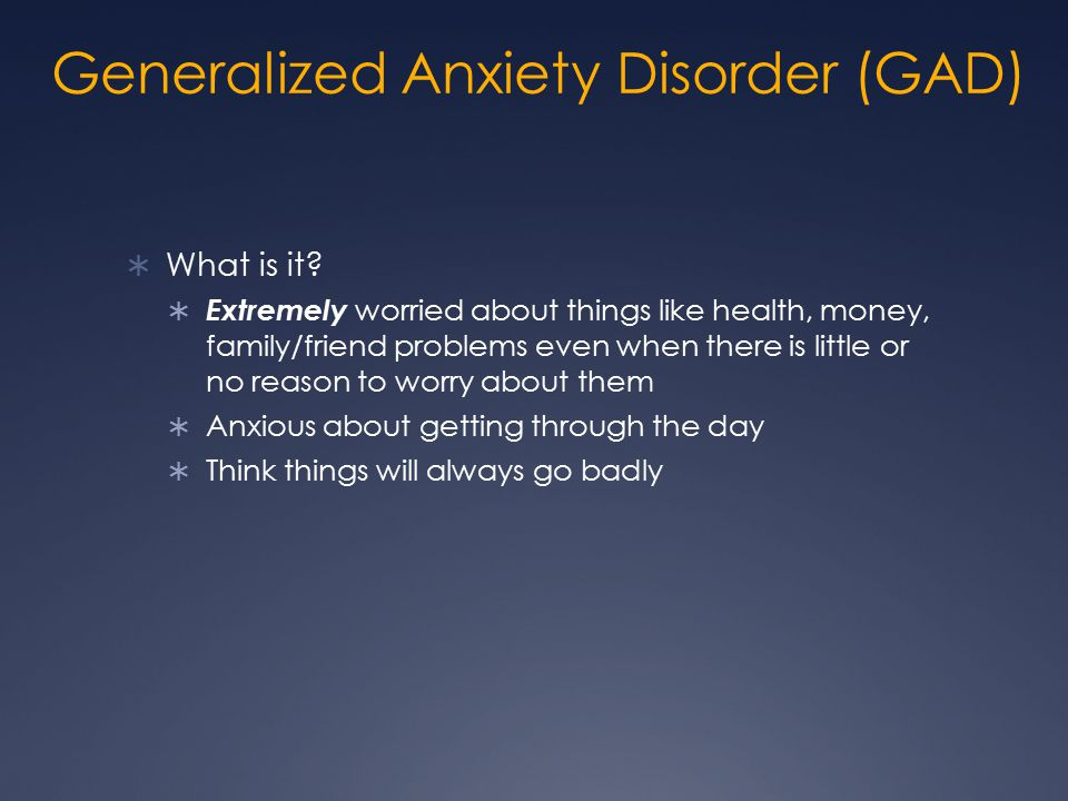 Generalized Anxiety Disorder (GAD)  What is it?  Extremely worried about things like health, money, family/friend problems even when there is little