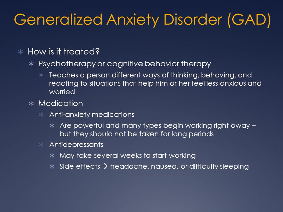 Generalized Anxiety Disorder (GAD)  How is it treated?  Psychotherapy or cognitive behavior therapy  Teaches a person different ways of thinking, b