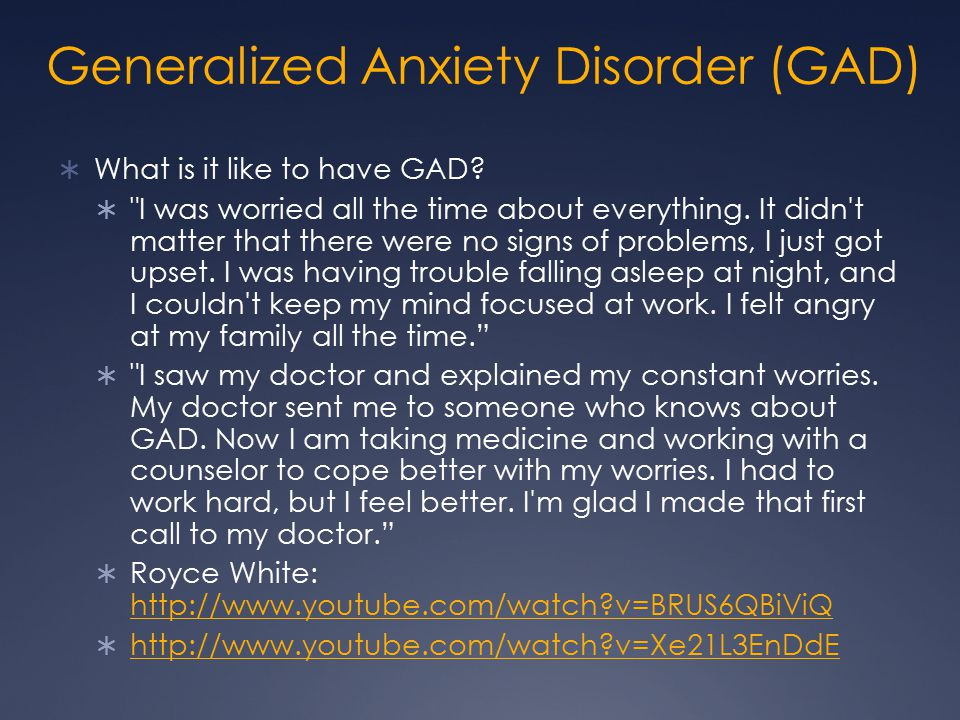 Generalized Anxiety Disorder (GAD)  What is it like to have GAD? 