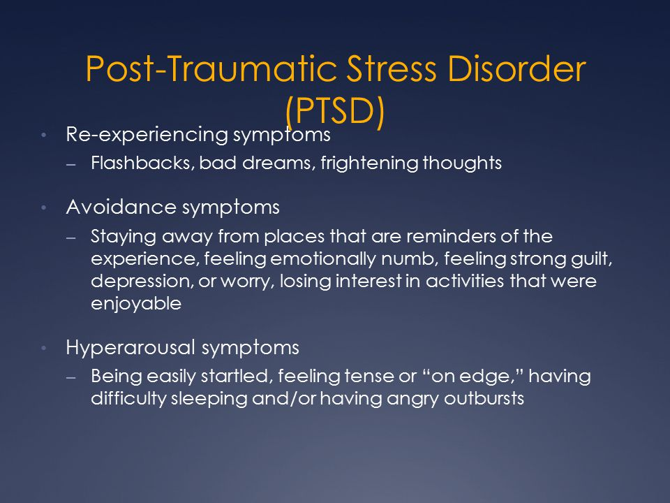 Post-Traumatic Stress Disorder (PTSD) Re-experiencing symptoms – Flashbacks, bad dreams, frightening thoughts Avoidance symptoms – Staying away from places that are reminders of the experience, feeling emotionally numb, feeling strong guilt, depression, or worry, losing interest in activities that were enjoyable Hyperarousal symptoms – Being easily startled, feeling tense or on edge, having difficulty sleeping and/or having angry outbursts