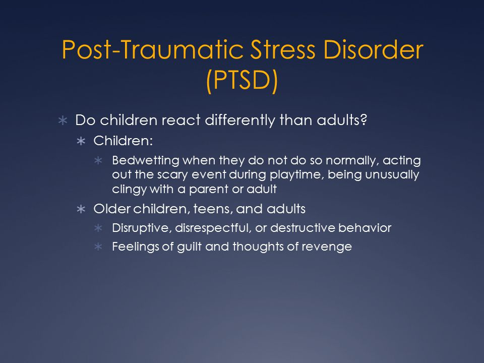 Post-Traumatic Stress Disorder (PTSD)  Do children react differently than adults.