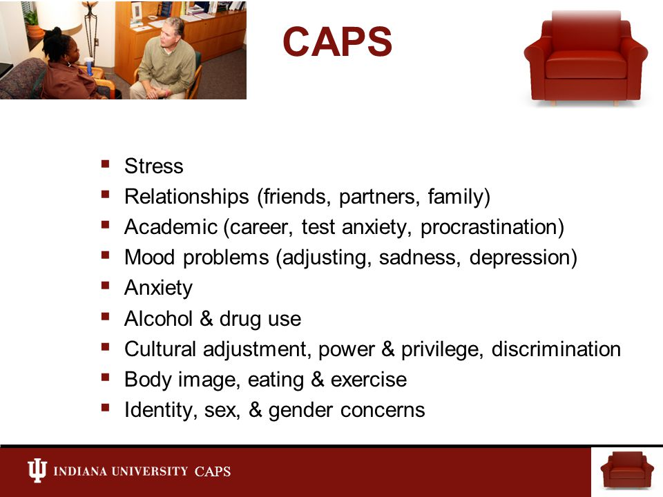CAPS  Stress  Relationships (friends, partners, family)  Academic (career, test anxiety, procrastination)  Mood problems (adjusting, sadness, depression)  Anxiety  Alcohol & drug use  Cultural adjustment, power & privilege, discrimination  Body image, eating & exercise  Identity, sex, & gender concerns