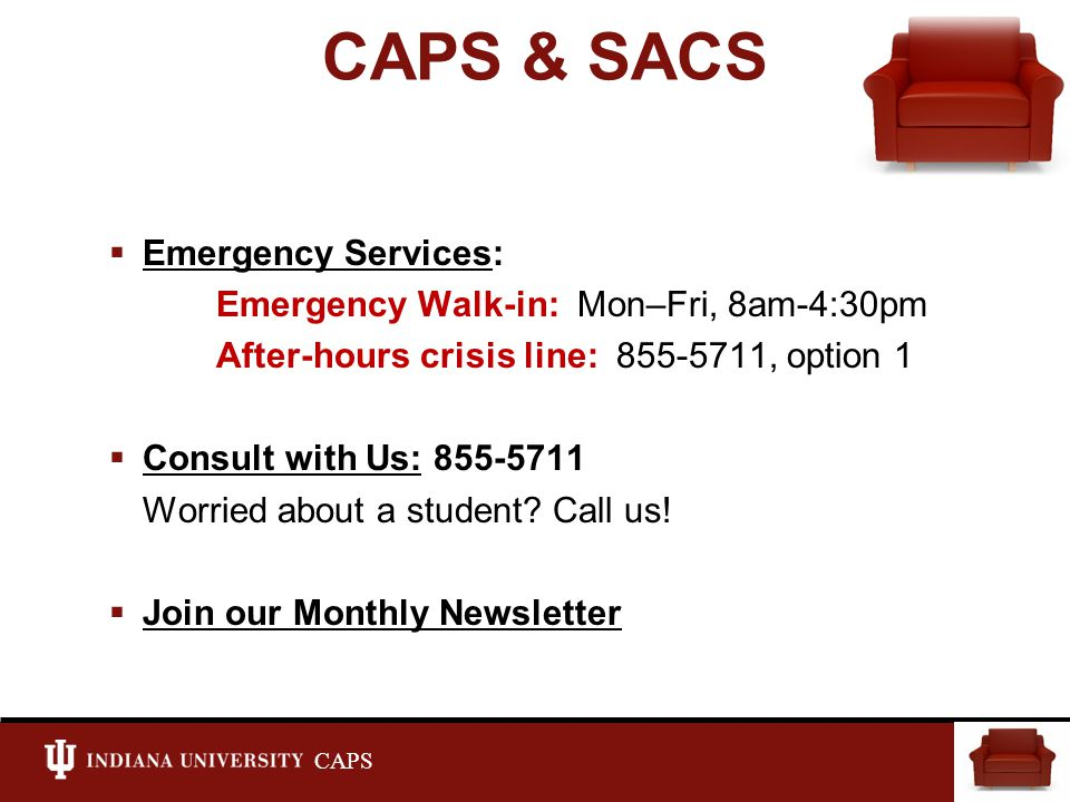 CAPS CAPS & SACS  Emergency Services: Emergency Walk-in: Mon–Fri, 8am-4:30pm After-hours crisis line: 855-5711, option 1  Consult with Us: 855-5711 Worried about a student.