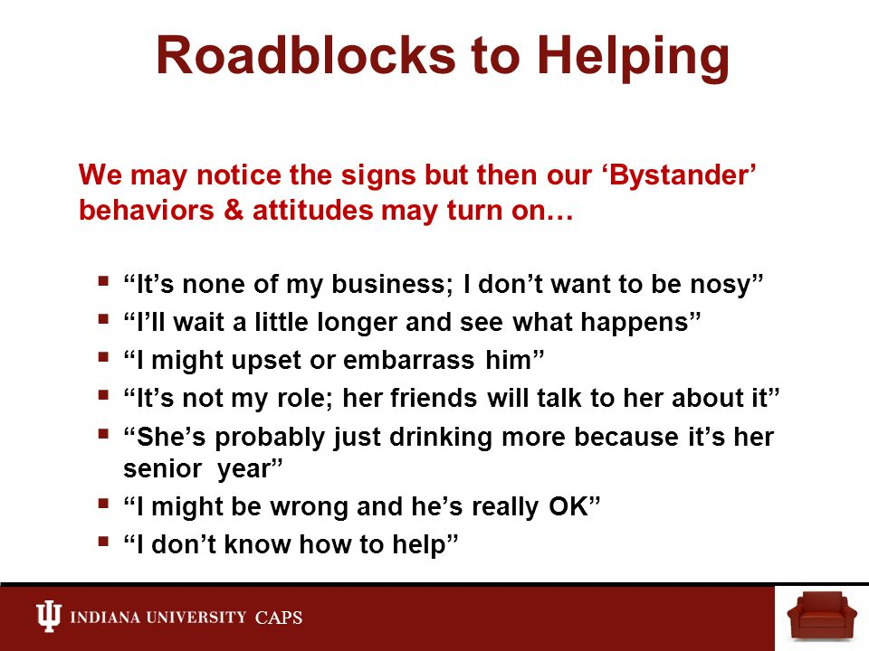CAPS Roadblocks to Helping We may notice the signs but then our 'Bystander' behaviors & attitudes may turn on…  It's none of my business; I don't want to be nosy  I'll wait a little longer and see what happens  I might upset or embarrass him  It's not my role; her friends will talk to her about it  She's probably just drinking more because it's her senior year  I might be wrong and he's really OK  I don't know how to help