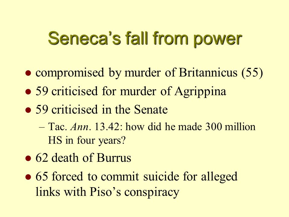 Seneca's fall from power l compromised by murder of Britannicus (55) l 59 criticised for murder of Agrippina l 59 criticised in the Senate –Tac.
