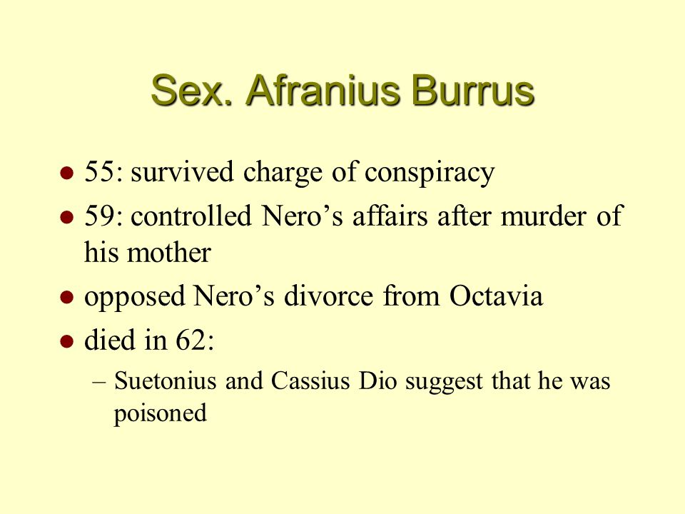 Sex. Afranius Burrus l 55: survived charge of conspiracy l 59: controlled Nero's affairs after murder of his mother l opposed Nero's divorce from Octa