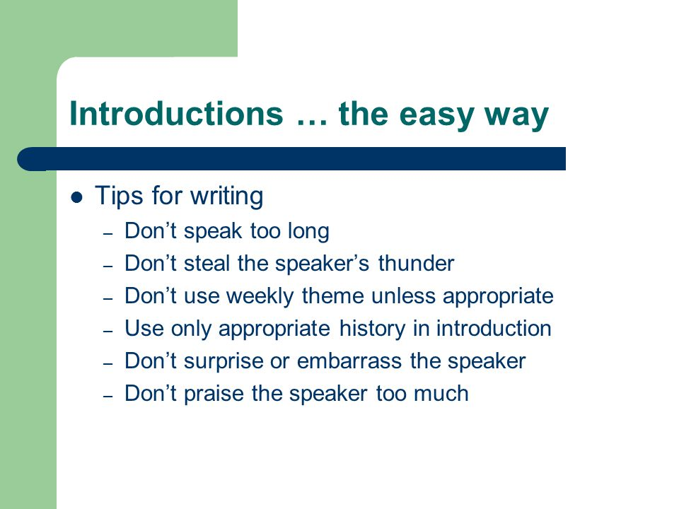 Introductions … the easy way Tips for writing – Don't speak too long – Don't steal the speaker's thunder – Don't use weekly theme unless appropriate – Use only appropriate history in introduction – Don't surprise or embarrass the speaker – Don't praise the speaker too much