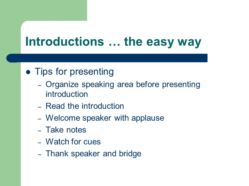Introductions … the easy way Tips for presenting – Organize speaking area before presenting introduction – Read the introduction – Welcome speaker with applause – Take notes – Watch for cues – Thank speaker and bridge