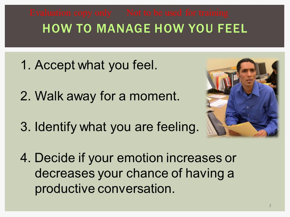 5 HOW TO MANAGE HOW YOU FEEL 1.Accept what you feel.