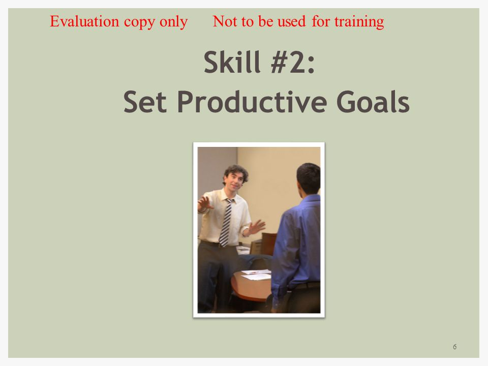 6 Skill #2: Set Productive Goals Evaluation copy only Not to be used for training