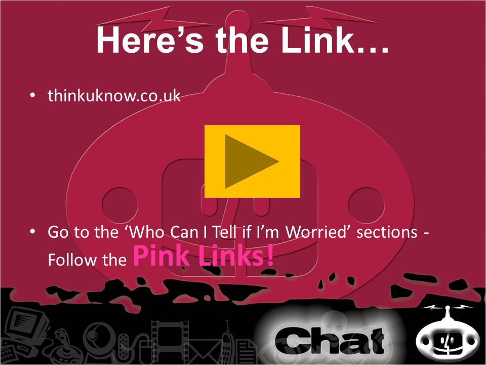Here's the Link… thinkuknow.co.uk Go to the 'Who Can I Tell if I'm Worried' sections - Follow the Pink Links!