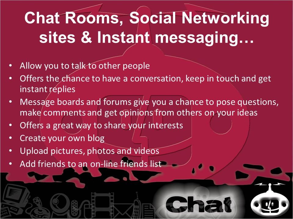 Chat Rooms, Social Networking sites & Instant messaging… Allow you to talk to other people Offers the chance to have a conversation, keep in touch and