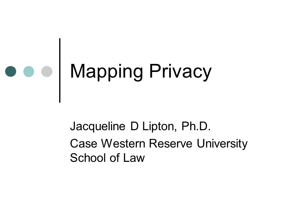 Mapping Privacy Jacqueline D Lipton, Ph.D. Case Western Reserve University School of Law