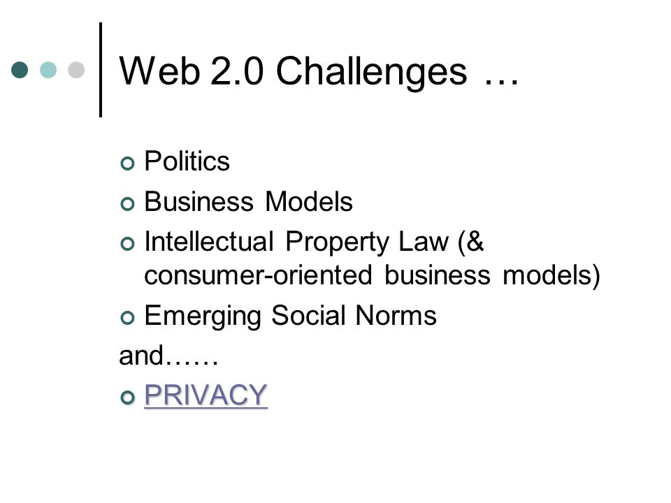 Web 2.0 Challenges … Politics Business Models Intellectual Property Law (& consumer-oriented business models) Emerging Social Norms and……PRIVACY