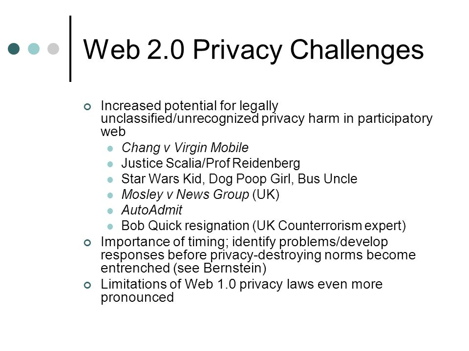 Web 2.0 Privacy Challenges Increased potential for legally unclassified/unrecognized privacy harm in participatory web Chang v Virgin Mobile Justice Scalia/Prof Reidenberg Star Wars Kid, Dog Poop Girl, Bus Uncle Mosley v News Group (UK) AutoAdmit Bob Quick resignation (UK Counterrorism expert) Importance of timing; identify problems/develop responses before privacy-destroying norms become entrenched (see Bernstein) Limitations of Web 1.0 privacy laws even more pronounced