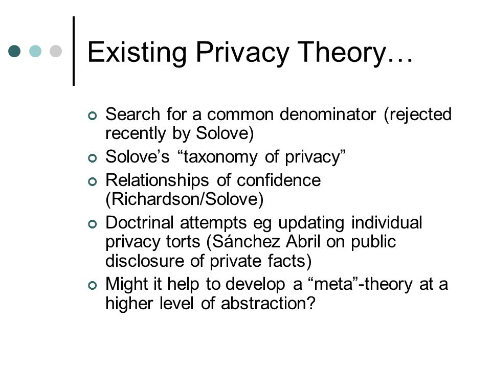 "Existing Privacy Theory… Search for a common denominator (rejected recently by Solove) Solove's ""taxonomy of privacy"" Relationships of confidence (Ric"