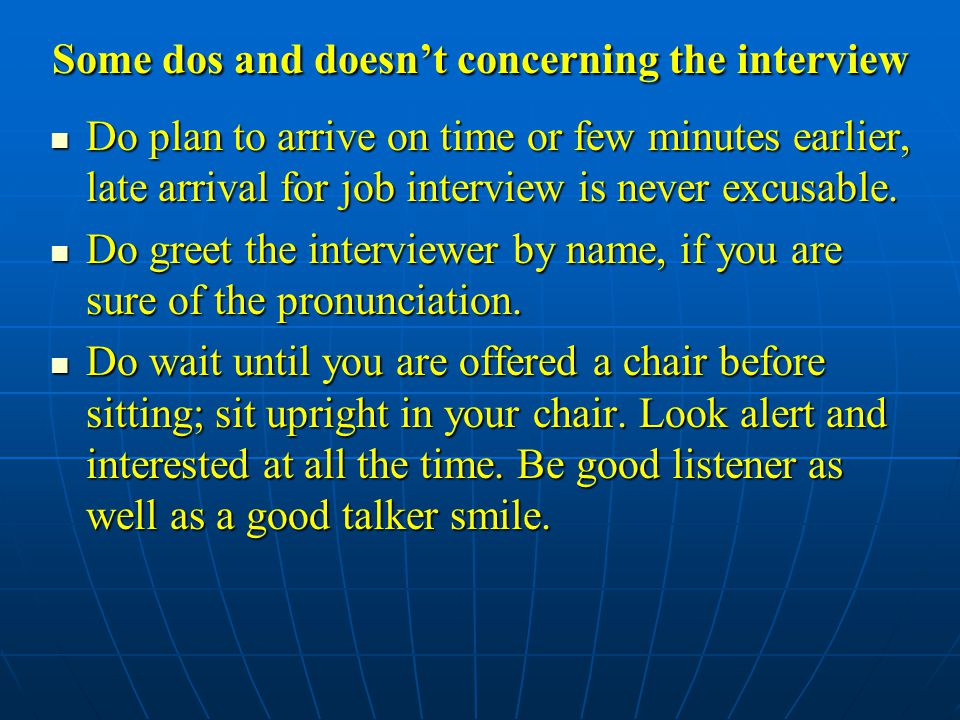 Some dos and doesn't concerning the interview Do plan to arrive on time or few minutes earlier, late arrival for job interview is never excusable.