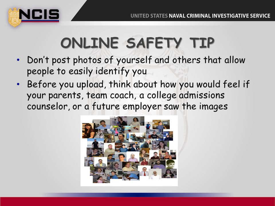 ONLINE SAFETY TIP Don't post photos of yourself and others that allow people to easily identify you Before you upload, think about how you would feel if your parents, team coach, a college admissions counselor, or a future employer saw the images