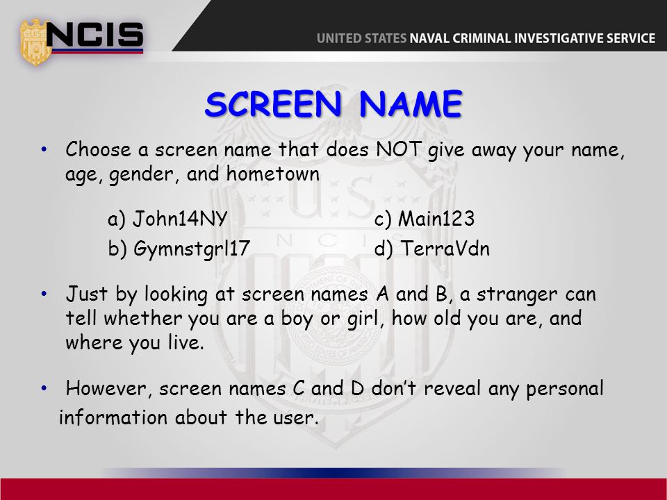 SCREEN NAME Choose a screen name that does NOT give away your name, age, gender, and hometown a) John14NYc) Main123 b) Gymnstgrl17d) TerraVdn Just by looking at screen names A and B, a stranger can tell whether you are a boy or girl, how old you are, and where you live.