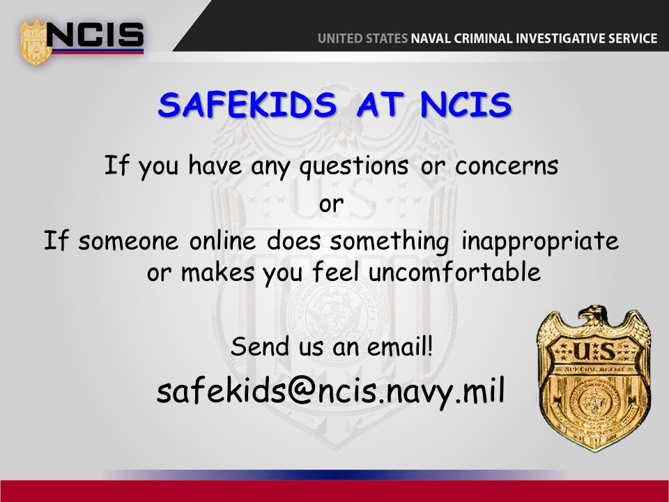 SAFEKIDS AT NCIS If you have any questions or concerns or If someone online does something inappropriate or makes you feel uncomfortable Send us an email.