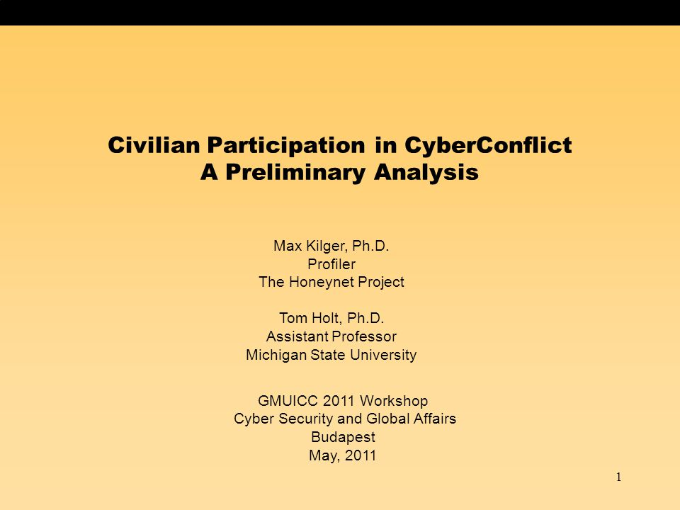 1 Civilian Participation in CyberConflict A Preliminary Analysis Max Kilger, Ph.D. Profiler The Honeynet Project Tom Holt, Ph.D. Assistant Professor M