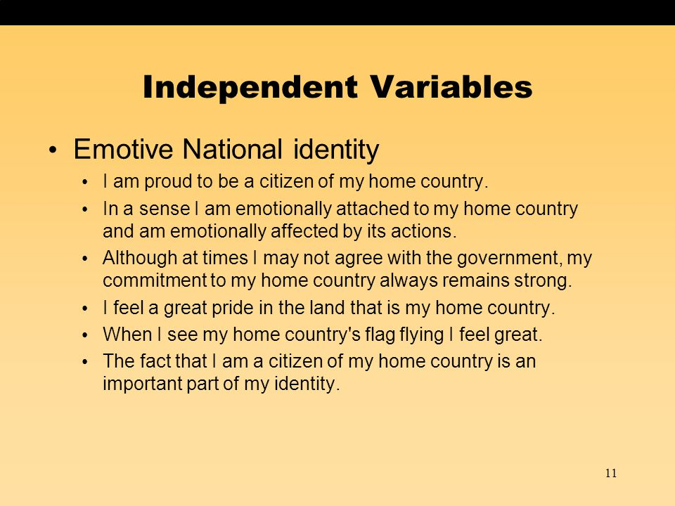 Independent Variables Emotive National identity I am proud to be a citizen of my home country. In a sense I am emotionally attached to my home country
