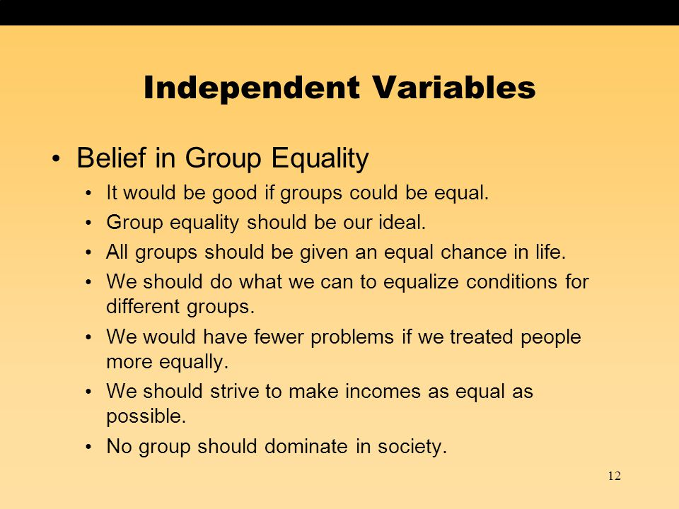 Belief in Group Equality It would be good if groups could be equal. Group equality should be our ideal. All groups should be given an equal chance in