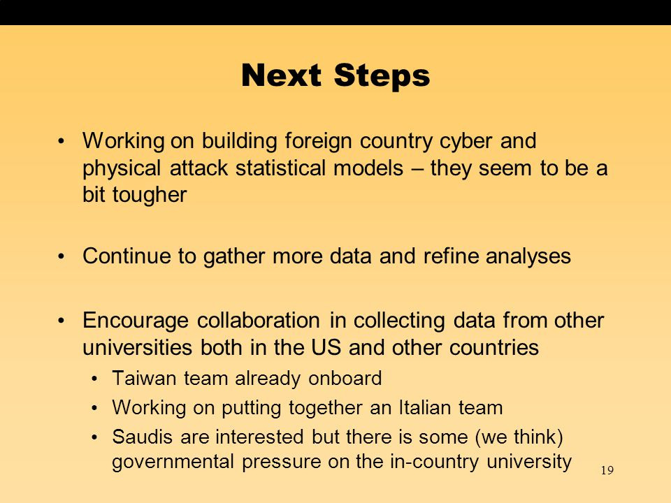 19 Next Steps Working on building foreign country cyber and physical attack statistical models – they seem to be a bit tougher Continue to gather more