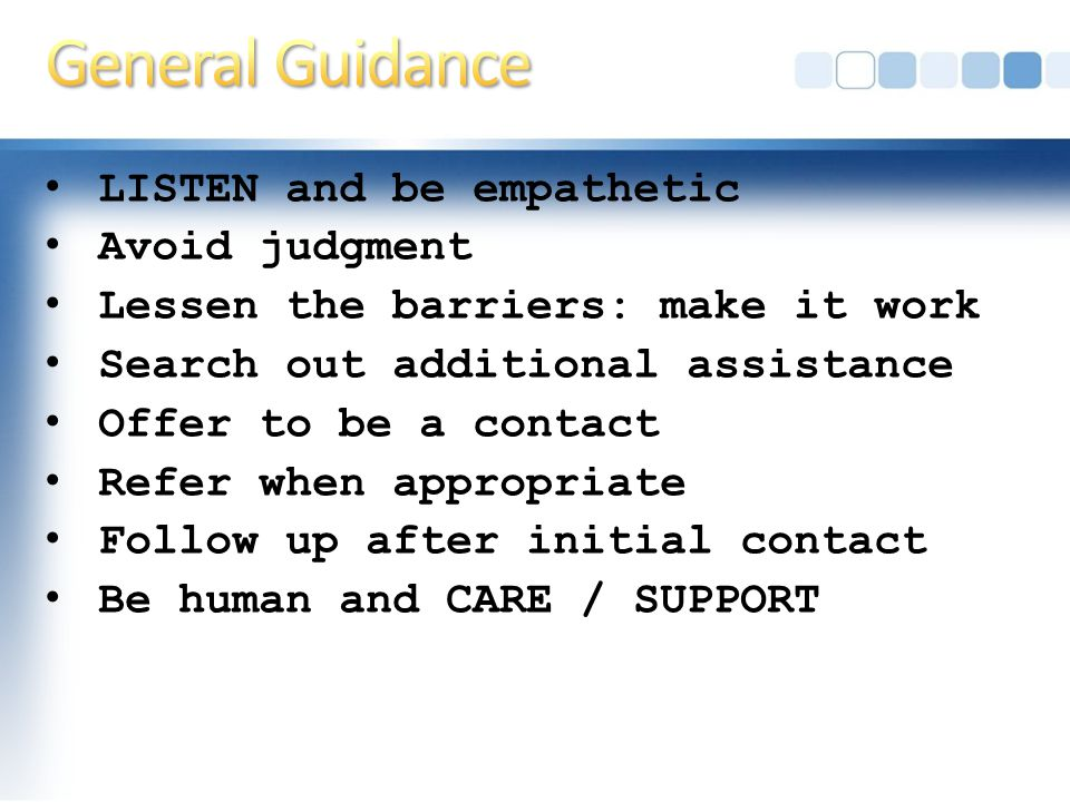 LISTEN and be empathetic Avoid judgment Lessen the barriers: make it work Search out additional assistance Offer to be a contact Refer when appropriate Follow up after initial contact Be human and CARE / SUPPORT