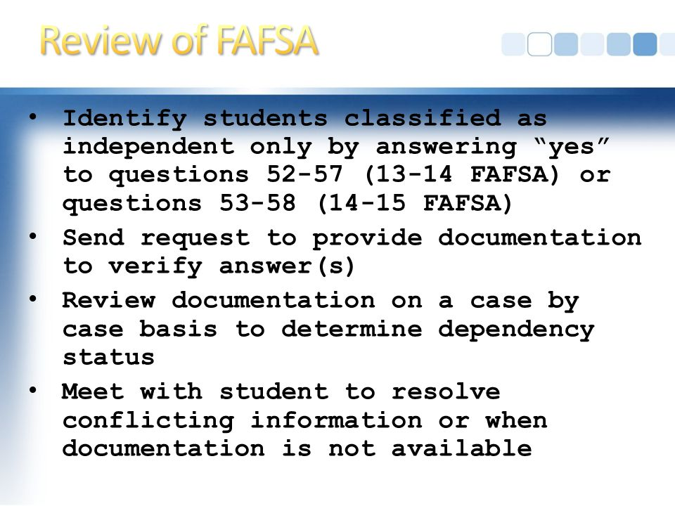Identify students classified as independent only by answering yes to questions 52-57 (13-14 FAFSA) or questions 53-58 (14-15 FAFSA) Send request to provide documentation to verify answer(s) Review documentation on a case by case basis to determine dependency status Meet with student to resolve conflicting information or when documentation is not available