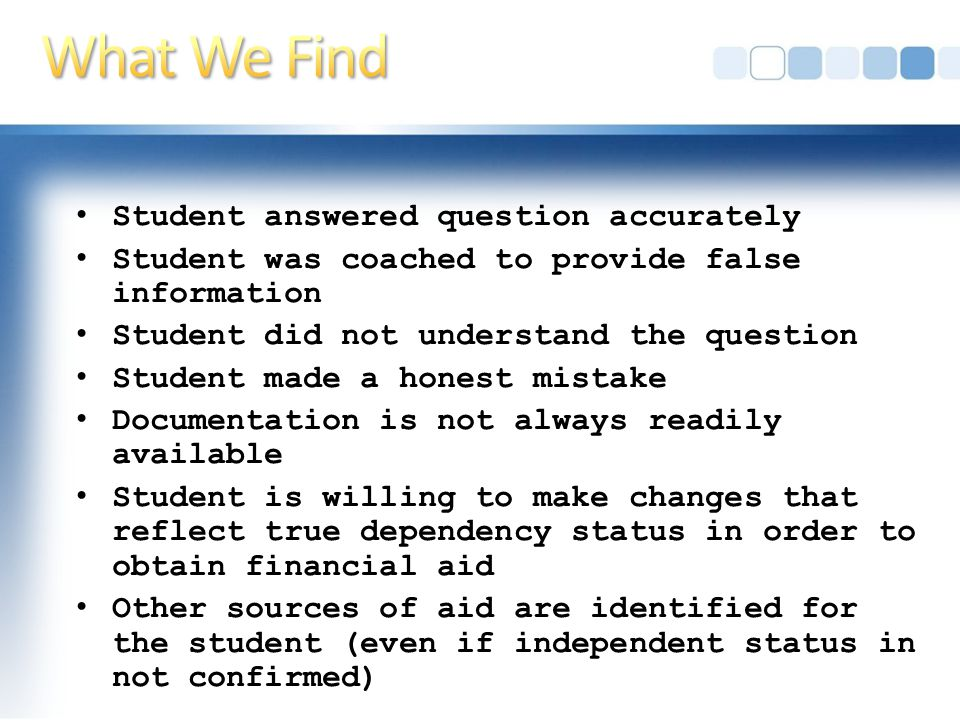 Student answered question accurately Student was coached to provide false information Student did not understand the question Student made a honest mistake Documentation is not always readily available Student is willing to make changes that reflect true dependency status in order to obtain financial aid Other sources of aid are identified for the student (even if independent status in not confirmed)
