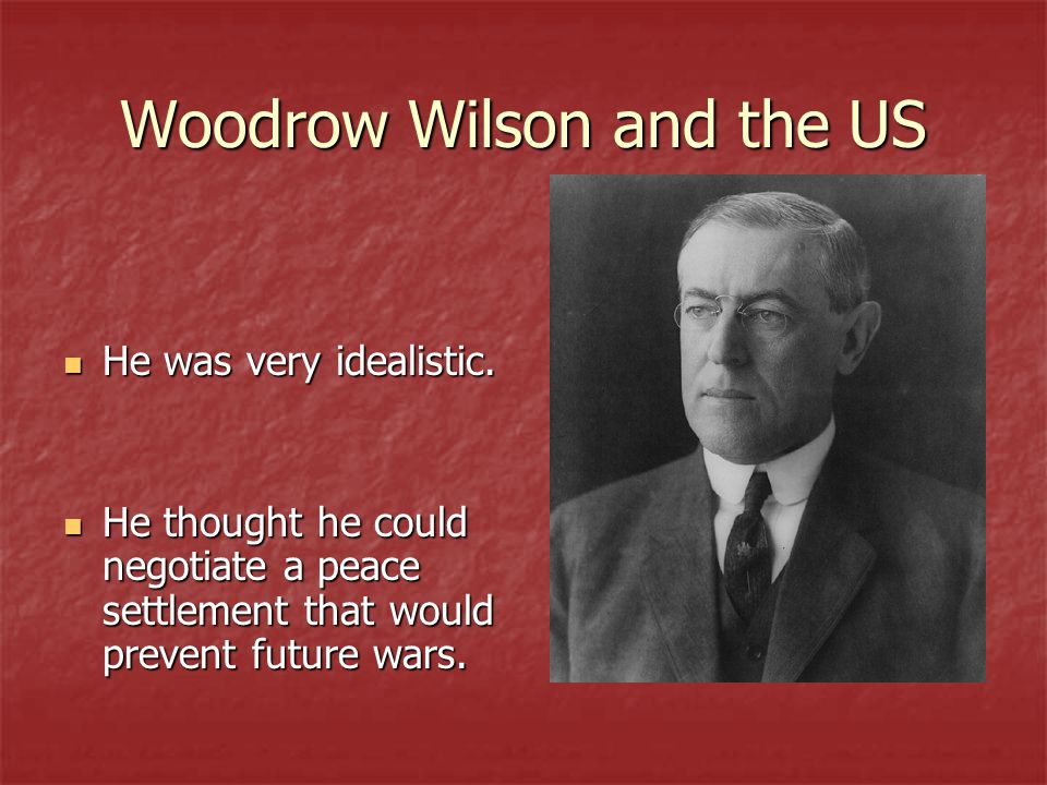 Woodrow Wilson and the US He was very idealistic. He was very idealistic.
